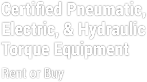 Certified Pneumatic, Electric, & Hydraulic Torque Equipment